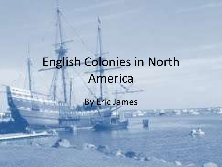 English Colonies in North         America       By Eric James