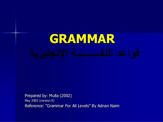 "GRAMMARPrepared by: Mulla (2002)May 2002 (version 0)Reference: ""Grammar For All Levels"" By Adnan Naim"