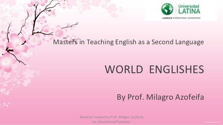 Masters in Teaching English as a Second Language WORLD  ENGLISHES   By Prof. Milagro Azofeifa Material created by Prof. Mi...