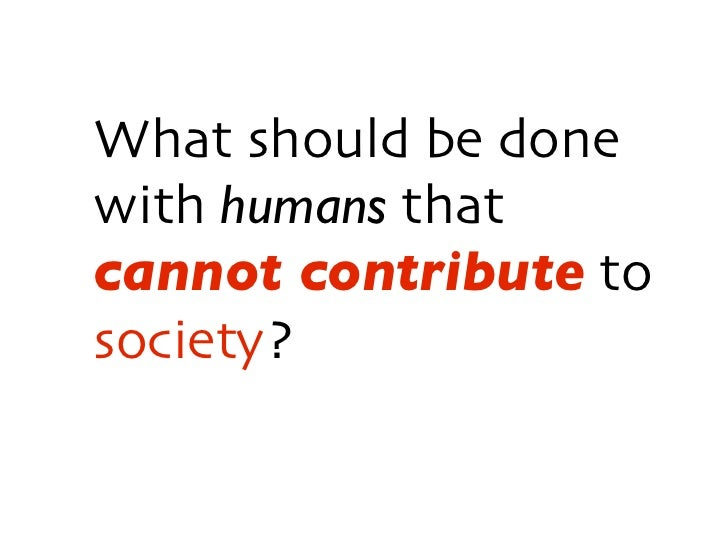 What should be donewith humans thatcannot contribute tosociety?
