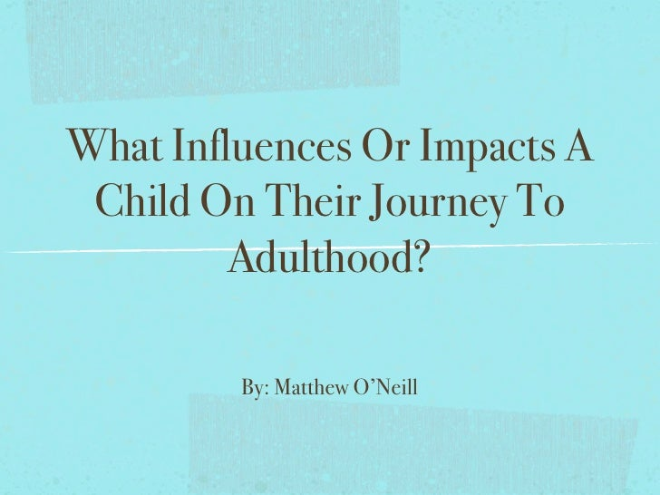 What Influences Or Impacts A  Child On Their Journey To          Adulthood?           By: Matthew O'Neill