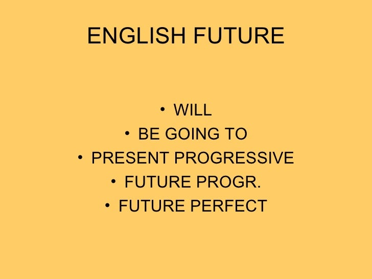 ENGLISH FUTURE <ul><li>WILL </li></ul><ul><li>BE GOING TO </li></ul><ul><li>PRESENT PROGRESSIVE </li></ul><ul><li>FUTURE P...