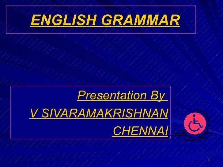 ENGLISH GRAMMAR Presentation By  V SIVARAMAKRISHNAN CHENNAI