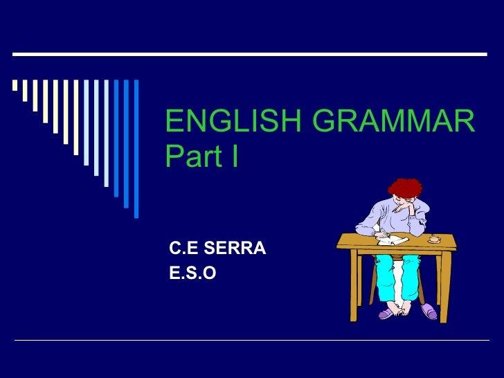 ENGLISH GRAMMAR Part I C.E SERRA E.S.O