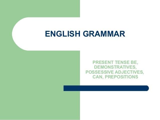 ENGLISH GRAMMAR PRESENT TENSE BE, DEMONSTRATIVES, POSSESSIVE ADJECTIVES, CAN, PREPOSITIONS