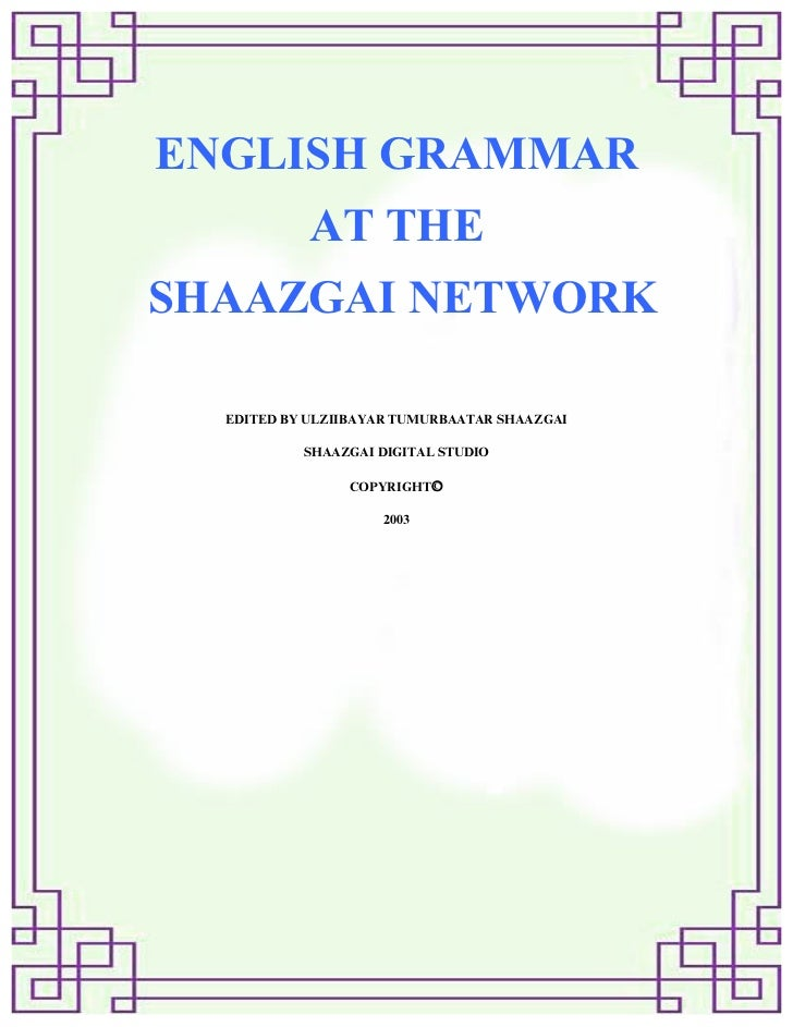 ENGLISH GRAMMAR            AT THESHAAZGAI NETWORK  EDITED BY ULZIIBAYAR TUMURBAATAR SHAAZGAI           SHAAZGAI DIGITAL ST...