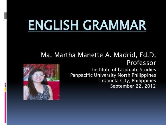 ENGLISH GRAMMAR Ma. Martha Manette A. Madrid, Ed.D.                          Professor                   Institute of Grad...