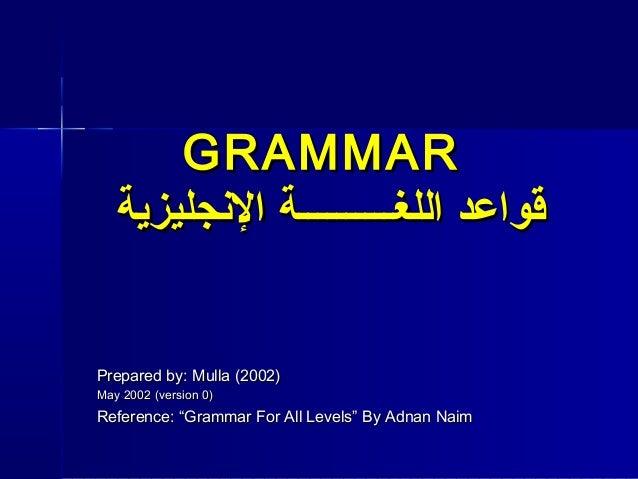 "GRAMMAR   قواعد اللغــــــــــة الجنجليزيةPrepared by: Mulla (2002)May 2002 (version 0)Reference: ""Grammar For All Level..."