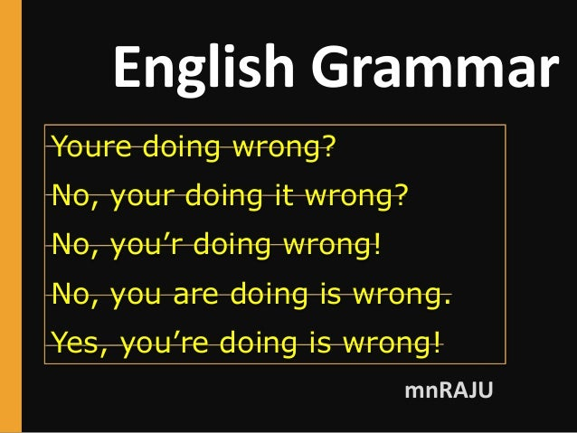 English Grammar mnRAJU Youre doing wrong? No, your doing it wrong? No, you'r doing wrong! No, you are doing is wrong. Yes,...