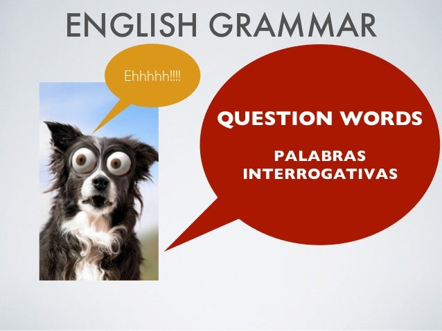 ENGLISH GRAMMAR QUESTION WORDS  PALABRAS INTERROGATIVAS Ehhhhh!!!!