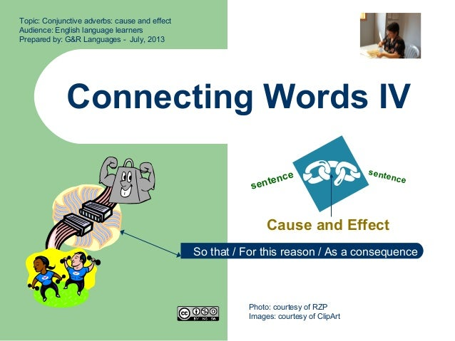 Connecting Words IV Cause and Effect Topic: Conjunctive adverbs: cause and effect Audience: English language learners Prep...