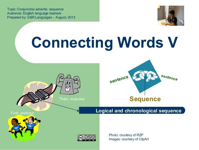 Connecting Words V Sequence Topic: Conjunctive adverbs: sequence Audience: English language learners Prepared by: G&R Lang...