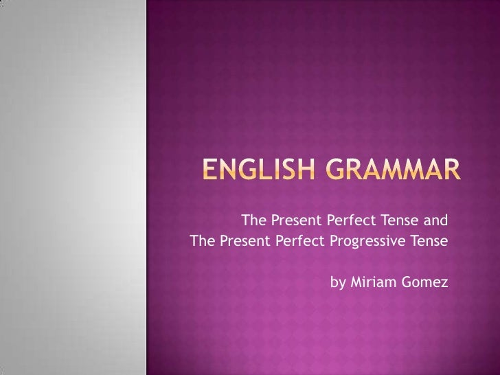 The Present Perfect Tense andThe Present Perfect Progressive Tense                    by Miriam Gomez