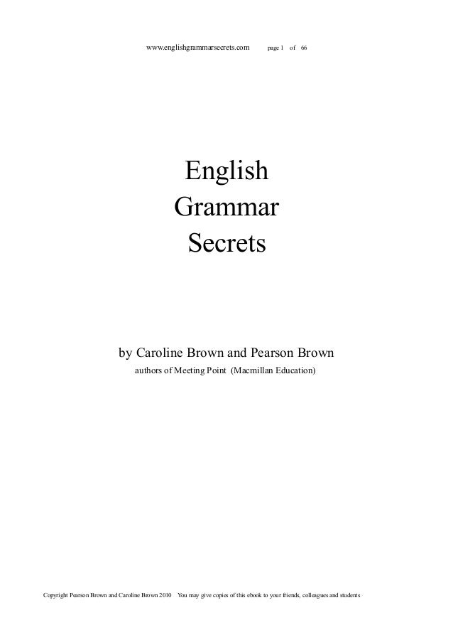 www.englishgrammarsecrets.com  page 1  of  66  English Grammar Secrets  by Caroline Brown and Pearson Brown authors of Mee...