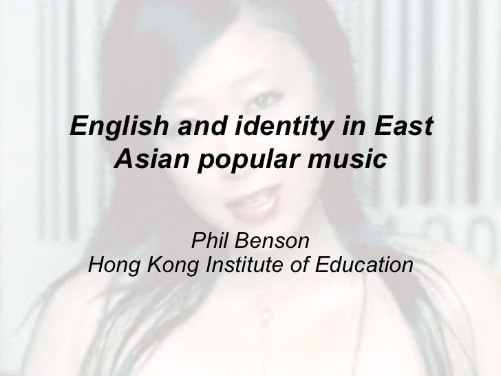 English and identity in East   Asian popular music         Phil Benson Hong Kong Institute of Education