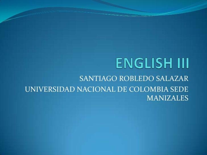 ENGLISH III<br />SANTIAGO ROBLEDO SALAZAR<br />UNIVERSIDAD NACIONAL DE COLOMBIA SEDE MANIZALES<br />