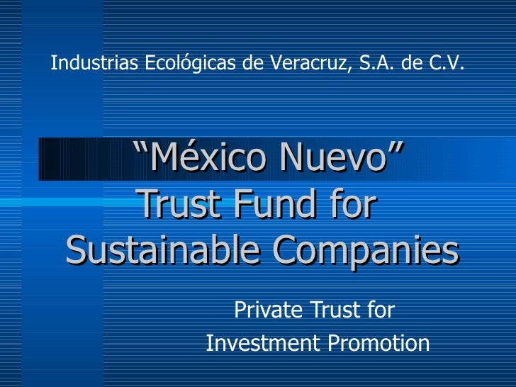 """"""" México Nuevo"""" Trust Fund   for  Sustainable Companies Private Trust for  Investment Promotion Industrias Ecológicas de..."""
