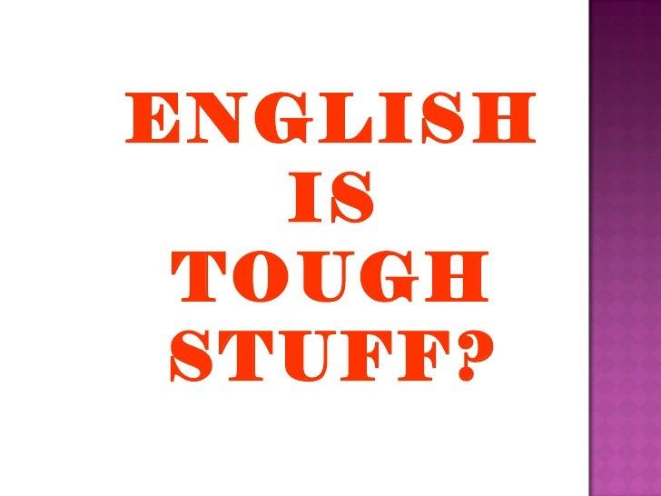 ENGLISH IS TOUGH STUFF?