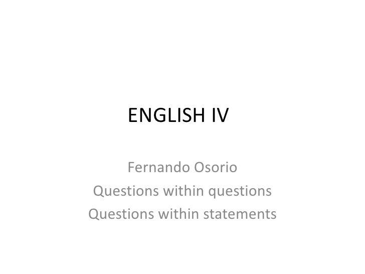 ENGLISH IV<br />Fernando Osorio <br />Questions within questions<br />Questions within statements<br />
