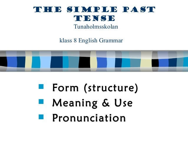 The simple past     tense         Tunaholmsskolan    klass 8 English Grammar Form (structure) Meaning & Use Pronunciation