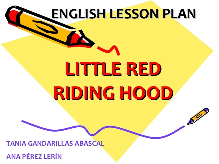ENGLISH LESSON PLAN LITTLE RED RIDING HOOD TANIA GANDARILLAS ABASCAL ANA PÉREZ LERÍN