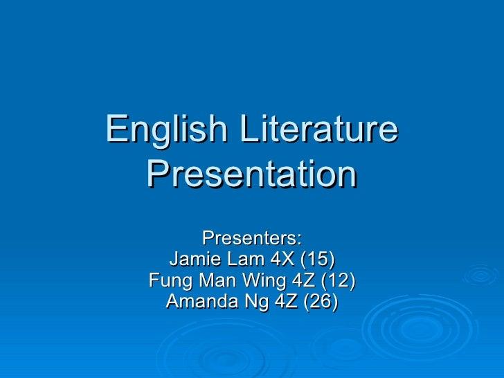 English Literature Presentation Presenters: Jamie Lam 4X (15) Fung Man Wing 4Z (12) Amanda Ng 4Z (26)