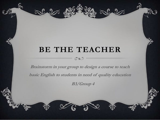 BE THE TEACHER Brainstorm in your group to design a course to teach basic English to students in need of quality education...