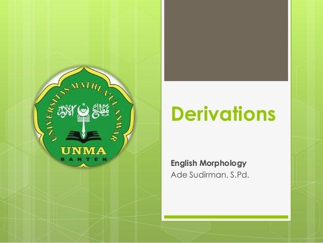 Derivations English Morphology Ade Sudirman, S.Pd.