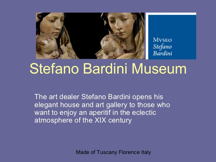Stefano Bardini MuseumThe art dealer Stefano Bardini opens hiselegant house and art gallery to those whowant to enjoy an a...