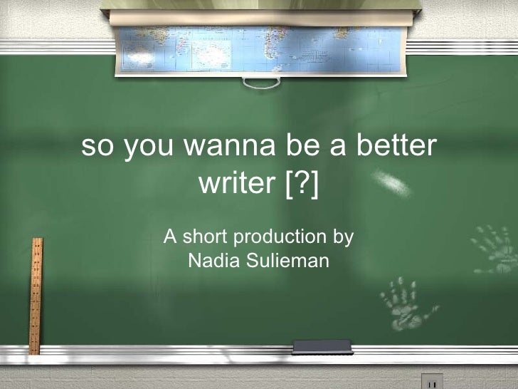 so you wanna be a better         writer [?]      A short production by        Nadia Sulieman