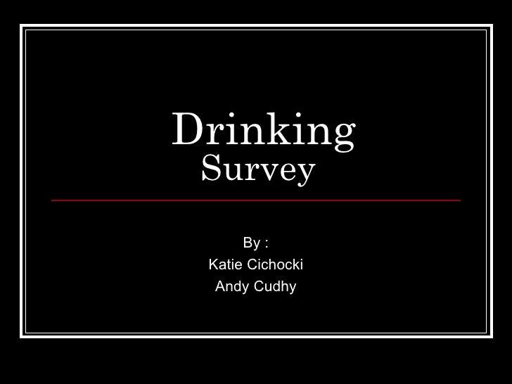 Drinking Survey By : Katie Cichocki Andy Cudhy