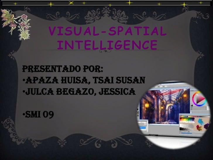 VISUAL-SPATIAL      INTELLIGENCEPRESENTADO POR:•Apaza huisa, tsai susan•julca begazo, jessica•Smi 09
