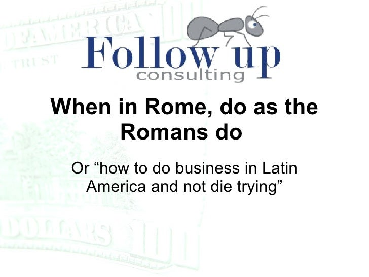 """Or """"how to do business in Latin America and not die trying"""" When in Rome, do as the Romans do"""