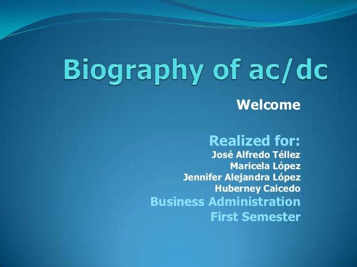 Biography of ac/dc<br />Welcome<br />Realized for:<br />José Alfredo Téllez <br />Maricela López<br />Jennifer Alejandra L...