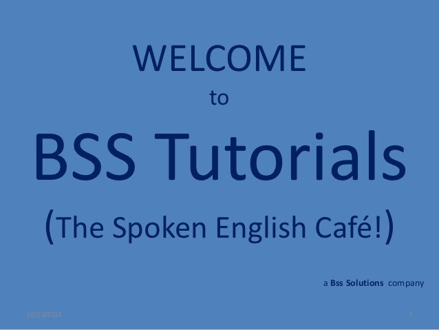 WELCOME                to BSS Tutorials    (The Spoken English Café!)                        a Bss Solutions company10/23/...