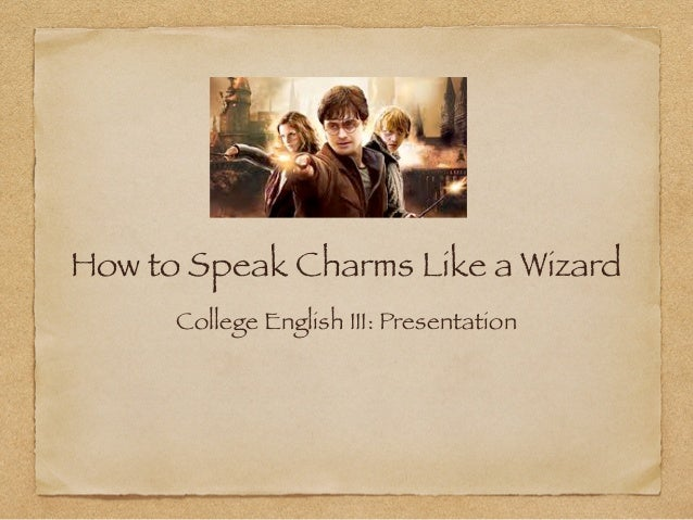 How to Speak Charms Like a Wizard      College English III: Presentation