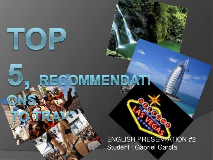 Top 5, recommendations to travel<br />ENGLISH PRESENTATION #2<br />Student : Gabriel García<br />