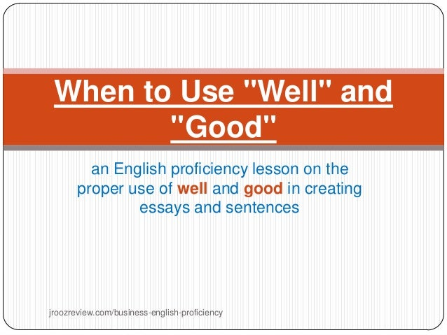 "When to Use ""Well"" and ""Good"" an English proficiency lesson on the proper use of well and good in creating essays and sent..."