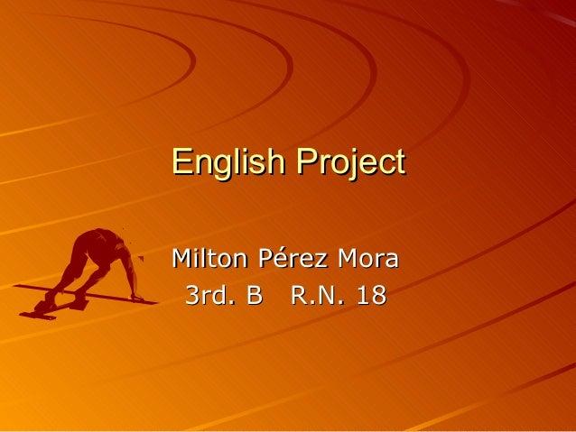 English ProjectEnglish Project Milton Pérez MoraMilton Pérez Mora 3rd. B R.N. 183rd. B R.N. 18