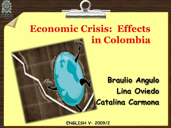 Economic Crisis:  Effects in Colombia<br />Braulio Angulo<br />Lina Oviedo<br />Catalina Carmona<br />ENGLISH V– 2009/2<br />
