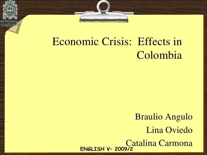 Economic Crisis:  Effects in Colombia<br />Braulio Angulo<br />Lina Oviedo<br />Catalina Carmona<br />ENGLISH V– 2009/2<br />