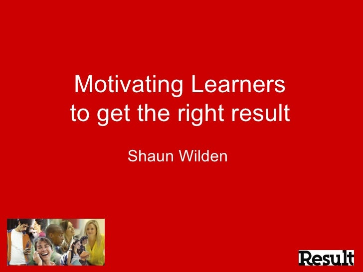 Motivating Learners to get the right result Shaun Wilden