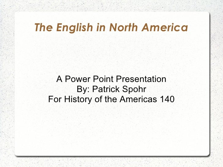 The English in North America A Power Point Presentation By: Patrick Spohr For History of the Americas 140