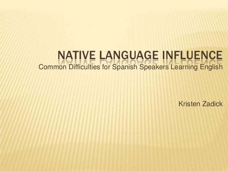 Native Language Influence<br />Common Difficulties for Spanish Speakers Learning English <br />Kristen Zadick  <br />