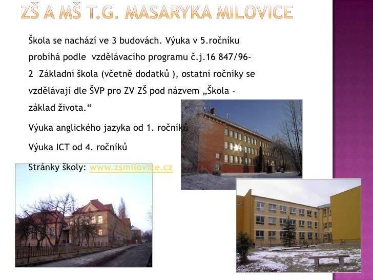 ZŠ A MŠ T.G. MASARYKA MILOVICE<br />Škola se nachází ve 3 budovách. Výuka v5.ročníku probíhá podle  vzdělávacího programu...