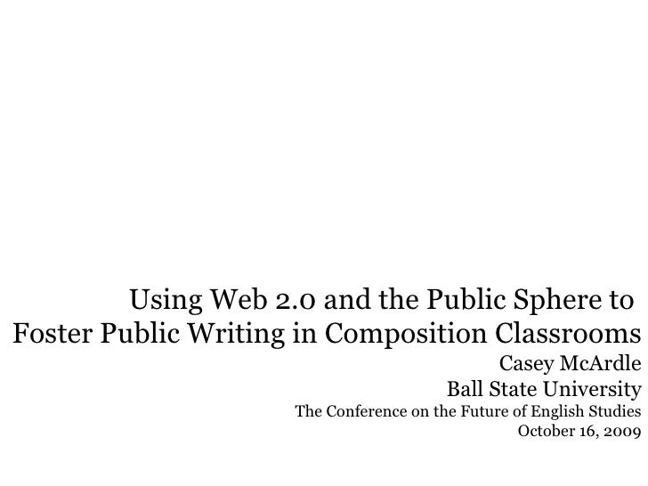 Using Web 2.0 and the Public Sphere to  Foster Public Writing in Composition Classrooms  Casey McArdle Ball State Universi...