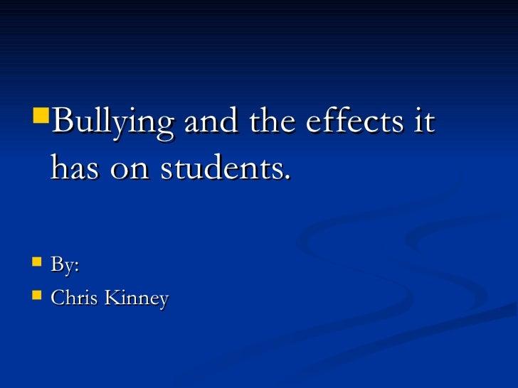 <ul><li>Bullying and the effects it has on students. </li></ul><ul><li>By: </li></ul><ul><li>Chris Kinney </li></ul>