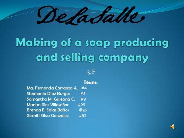 Making of a soapproducing and sellingcompany<br />3.F<br />Team:<br />Ma. Fernanda Carranza A.   #4<br />Stephania Díaz Bu...