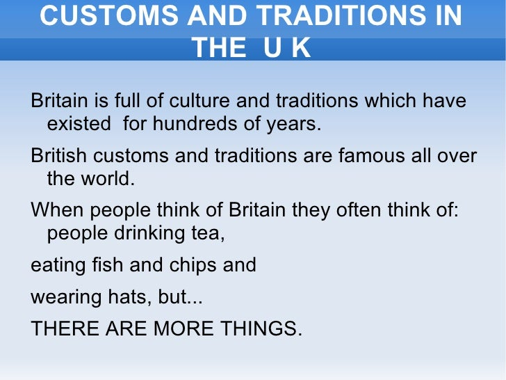 CUSTOMS AND TRADITIONS IN THE  U K <ul><li>Britain is full of culture and traditions which have existed  for hundreds of y...