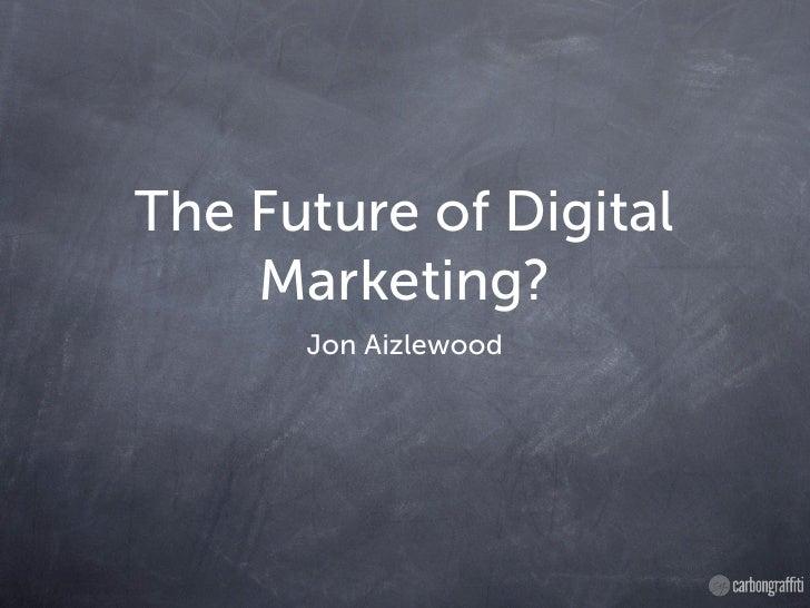 The Future of Digital    Marketing?      Jon Aizlewood
